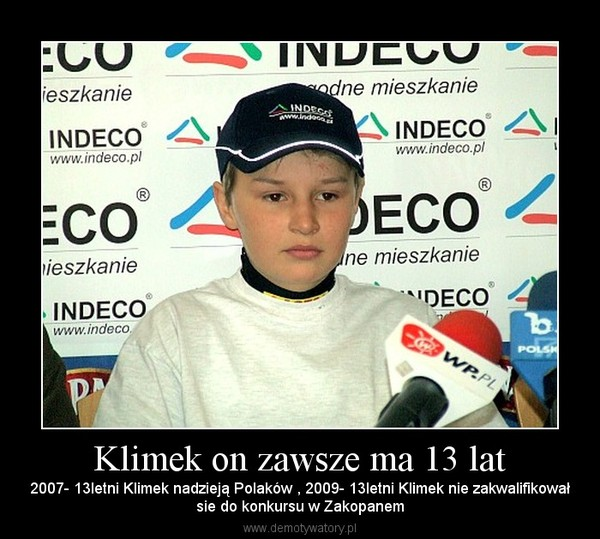 Klimek on zawsze ma 13 lat – 2007- 13letni Klimek nadzieją Polaków , 2009- 13letni Klimek nie zakwalifikowałsie do konkursu w Zakopanem