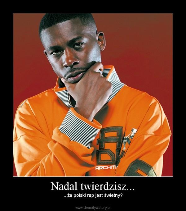 Nadal twierdzisz... – ...że polski rap jest świetny?
