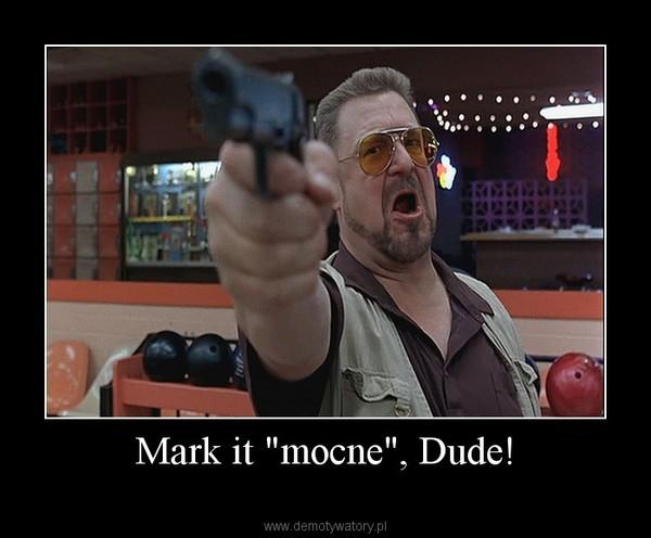 """Mark it """"mocne"""", Dude! –"""