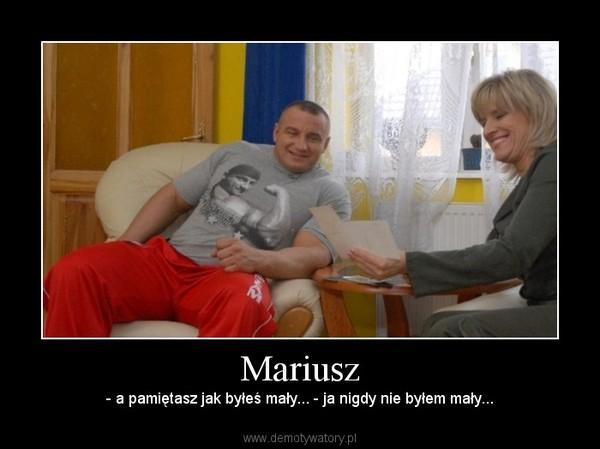 Mariusz – - a pamiętasz jak byłeś mały... - ja nigdy nie byłem mały...