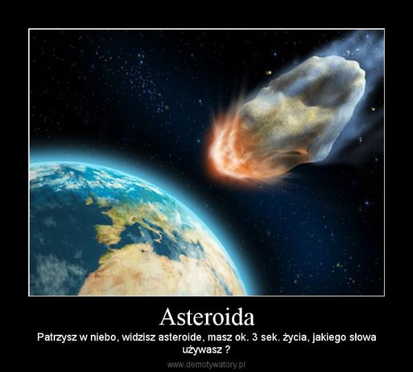 Asteroida – Patrzysz w niebo, widzisz asteroide, masz ok. 3 sek. życia, jakiego słowaużywasz ?