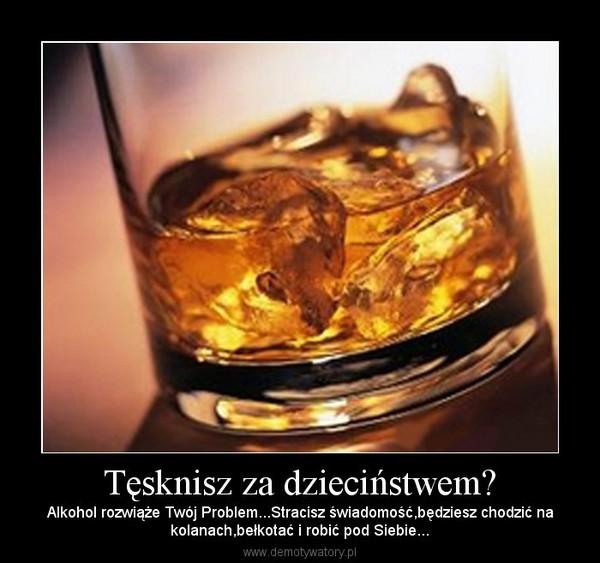 Tęsknisz za dzieciństwem? – Alkohol rozwiąże Twój Problem...Stracisz świadomość,będziesz chodzić nakolanach,bełkotać i robić pod Siebie...