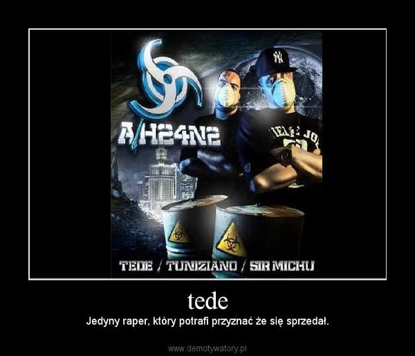 tede –  Jedyny raper, który potrafi przyznać że się sprzedał.
