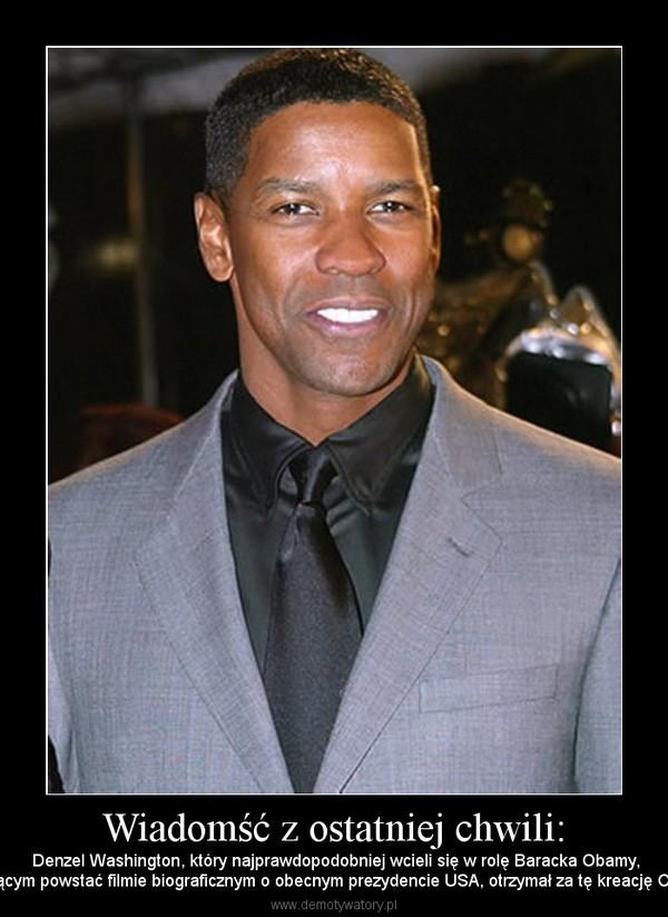 Wiadomść z ostatniej chwili: –  Denzel Washington, który najprawdopodobniej wcieli się w rolę Baracka Obamy,w mającym powstać filmie biograficznym o obecnym prezydencie USA, otrzymał za tę kreację Oskara.