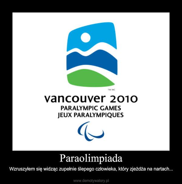 Paraolimpiada – Wzruszyłem się widząc zupełnie ślepego człowieka, który zjeżdża na nartach...