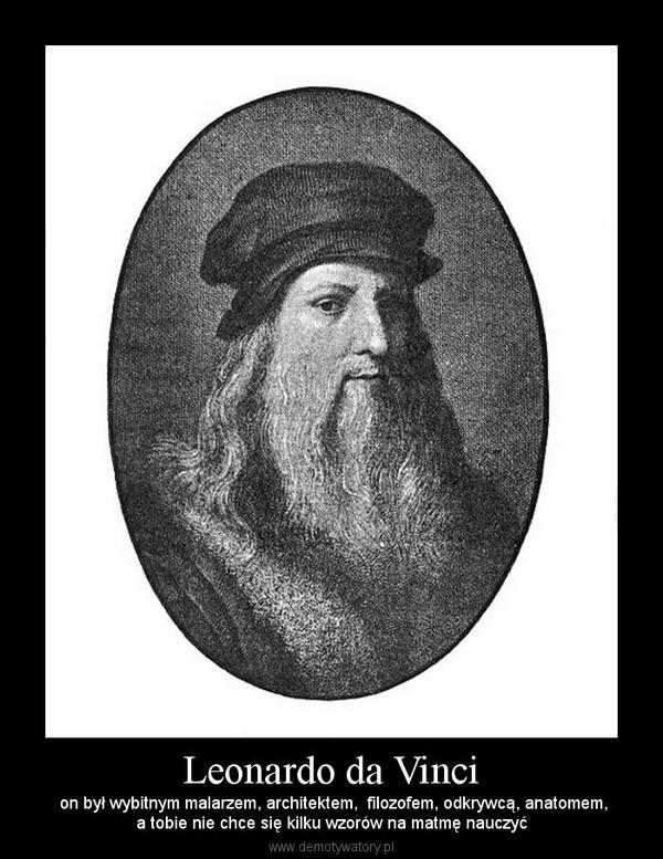 Leonardo da Vinci –  on był wybitnym malarzem, architektem,  filozofem, odkrywcą, anatomem,a tobie nie chce się kilku wzorów na matmę nauczyć