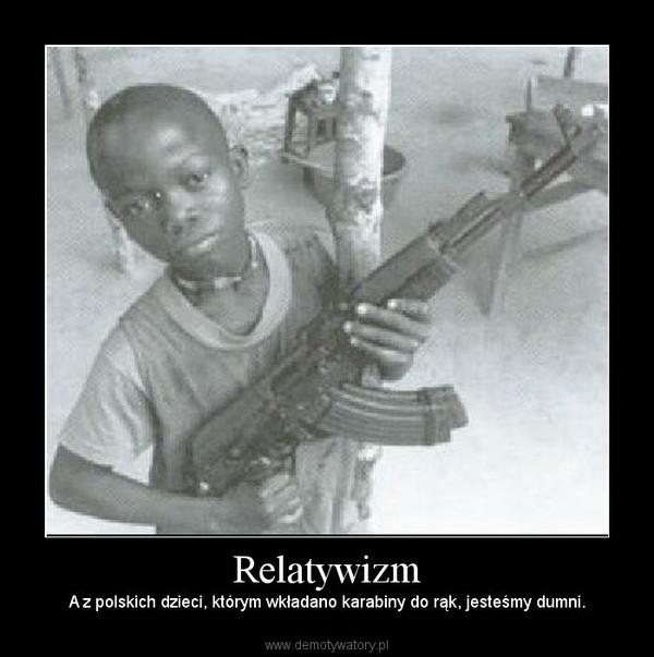 Relatywizm – A z polskich dzieci, którym wkładano karabiny do rąk, jesteśmy dumni.