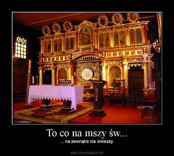 To co na mszy św... – ... na zewnątrz nie śmieszy.