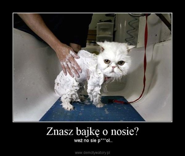 Znasz bajkę o nosie? –  weź no sie p***ol..