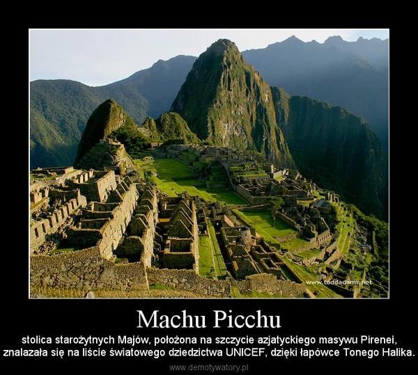 Machu Picchu – stolica starożytnych Majów, położona na szczycie azjatyckiego masywu Pirenei,znalazała się na liście światowego dziedzictwa UNICEF, dzięki łapówce Tonego Halika.