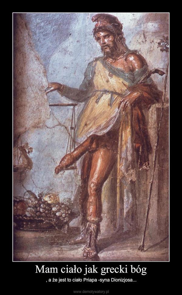 Mam ciało jak grecki bóg – , a że jest to ciało Priapa -syna Dionizjosa...