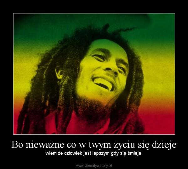 Bo nieważne co w twym życiu się dzieje – wiem że człowiek jest lepszym gdy się śmieje