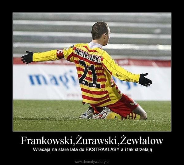 Frankowski,Żurawski,Żewłalow –  Wracają na stare lata do EKSTRAKLASY a i tak strzelają