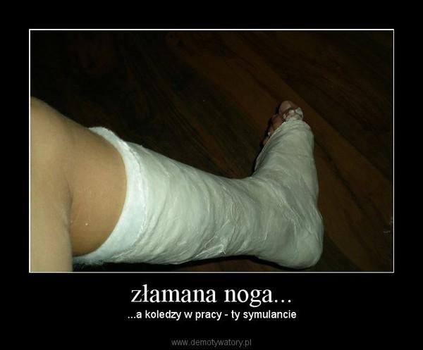 złamana noga... – ...a koledzy w pracy - ty symulancie