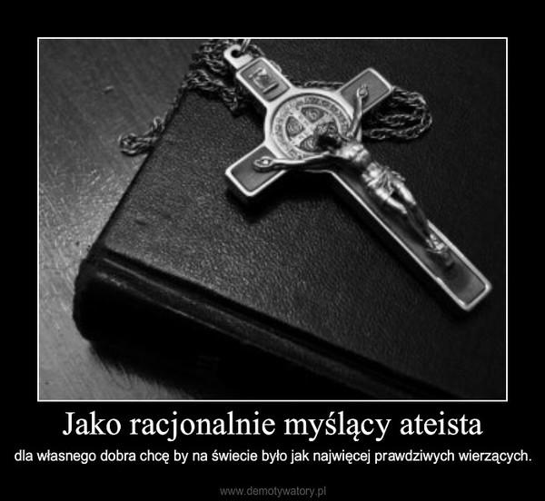 Jako racjonalnie myślący ateista – dla własnego dobra chcę by na świecie było jak najwięcej prawdziwych wierzących.