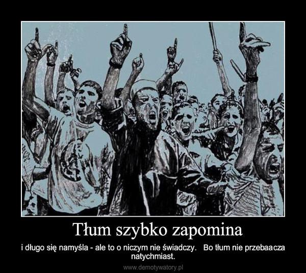 Tłum szybko zapomina – i długo się namyśla - ale to o niczym nie świadczy.   Bo tłum nie przebaacza natychmiast.