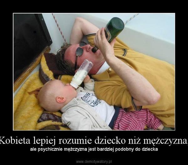 Kobieta lepiej rozumie dziecko niż mężczyzna, – ale psychicznie mężczyzna jest bardziej podobny do dziecka