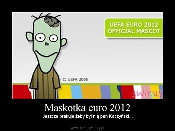 Maskotka euro 2012 – Jeszcze brakuje żeby był nią pan Kaczyński...