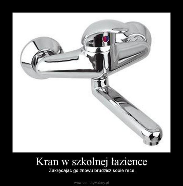 Kran w szkolnej łazience –  Zakręcając go znowu brudzisz sobie ręce.