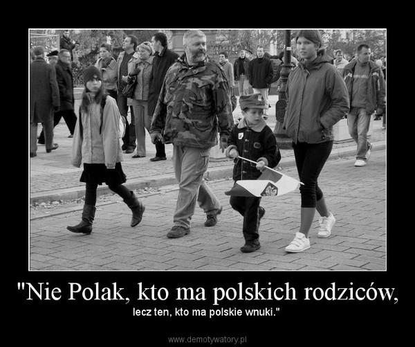 """""""Nie Polak, kto ma polskich rodziców, – lecz ten, kto ma polskie wnuki."""""""