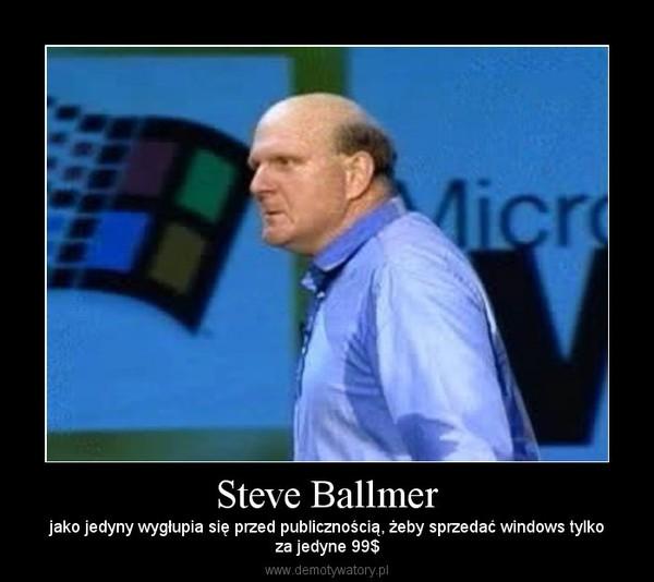 Steve Ballmer – jako jedyny wygłupia się przed publicznością, żeby sprzedać windows tylkoza jedyne 99$