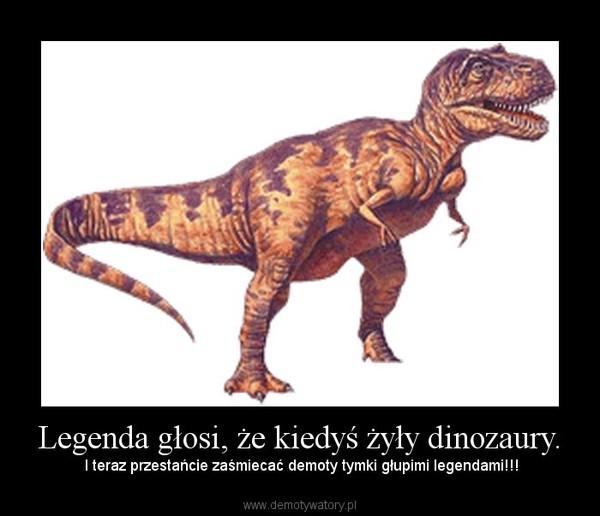 Legenda głosi, że kiedyś żyły dinozaury. – I teraz przestańcie zaśmiecać demoty tymki głupimi legendami!!!