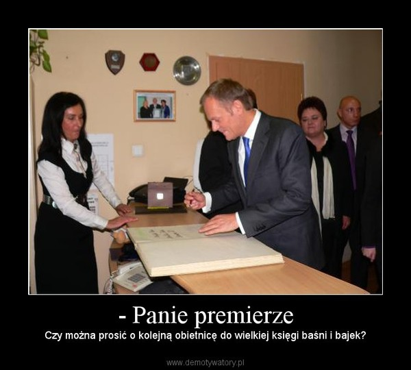 - Panie premierze – Czy można prosić o kolejną obietnicę do wielkiej księgi baśni i bajek?