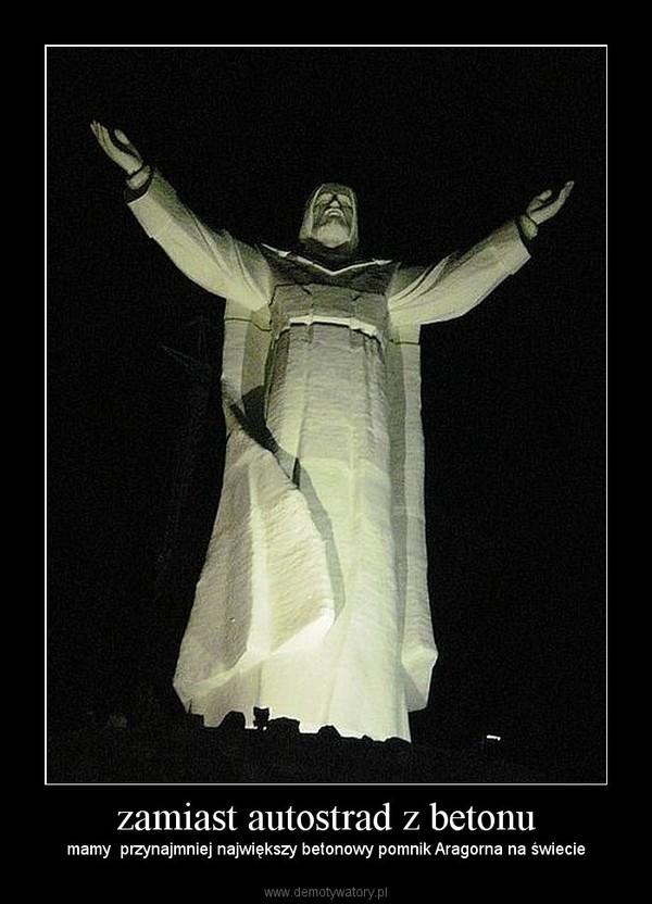 zamiast autostrad z betonu – mamy  przynajmniej największy betonowy pomnik Aragorna na świecie