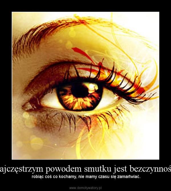 Najczęstrzym powodem smutku jest bezczynność, – robiąc coś co kochamy, nie mamy czasu się zamartwiać.