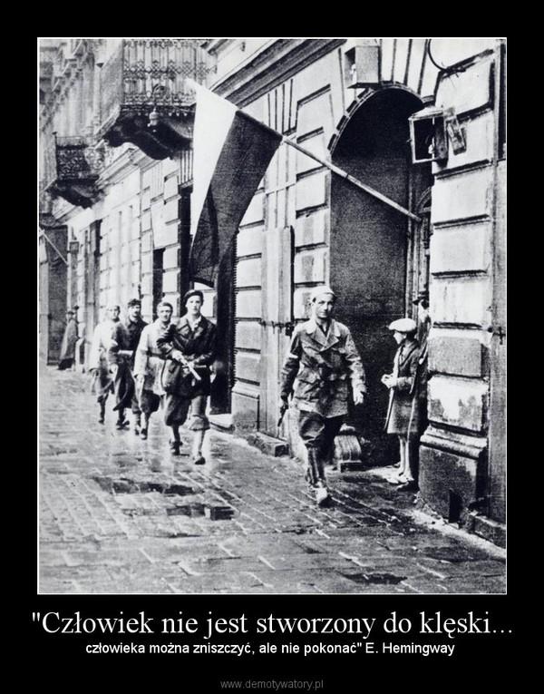 """""""Człowiek nie jest stworzony do klęski... – człowieka można zniszczyć, ale nie pokonać"""" E. Hemingway"""