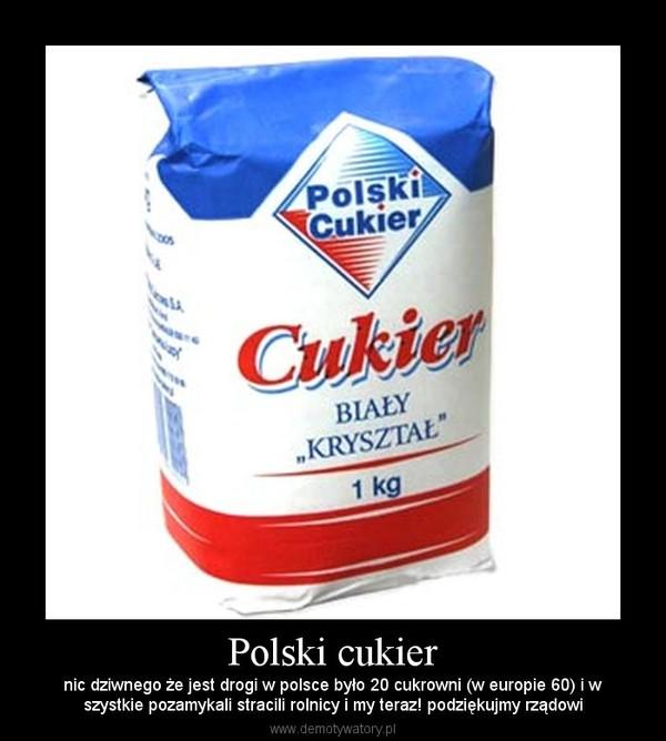 Polski cukier – nic dziwnego że jest drogi w polsce było 20 cukrowni (w europie 60) i wszystkie pozamykali stracili rolnicy i my teraz! podziękujmy rządowi