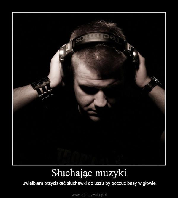 Słuchając muzyki – uwielbiam przyciskać słuchawki do uszu by poczuć basy w głowie