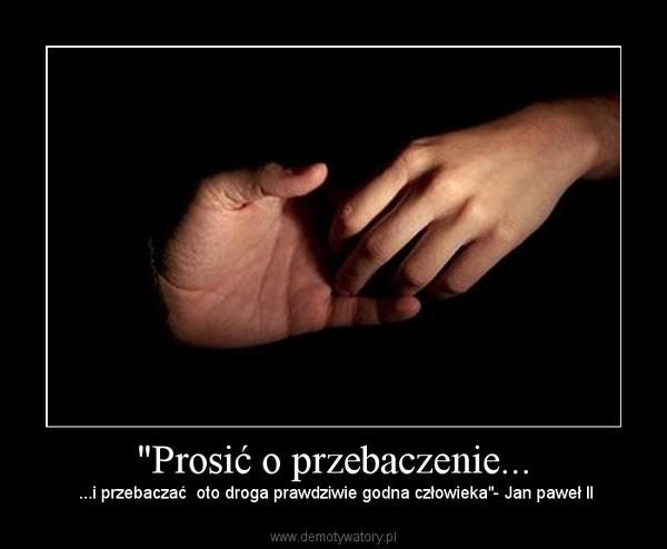 """""""Prosić o przebaczenie... – ...i przebaczać  oto droga prawdziwie godna człowieka""""- Jan paweł II"""