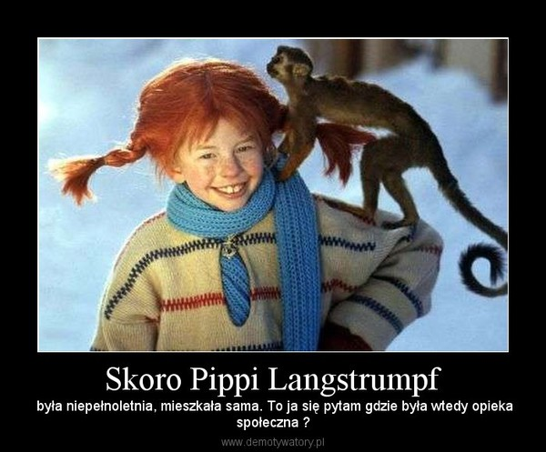 Skoro Pippi Langstrumpf – była niepełnoletnia, mieszkała sama. To ja się pytam gdzie była wtedy opiekaspołeczna ?