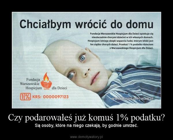 Czy podarowałeś już komuś 1% podatku? – Są osoby, które na niego czekają, by godnie umrzeć.