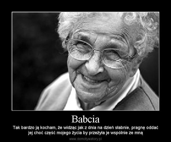 Babcia – Tak bardzo ją kocham, że widząc jak z dnia na dzień słabnie, pragnę oddaćjej choć część mojego życia by przeżyła je wspólnie ze mną