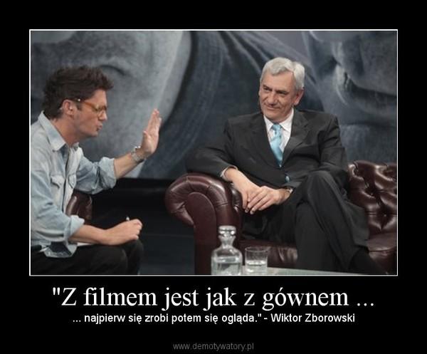 """""""Z filmem jest jak z gównem ... – ... najpierw się zrobi potem się ogląda."""" - Wiktor Zborowski"""