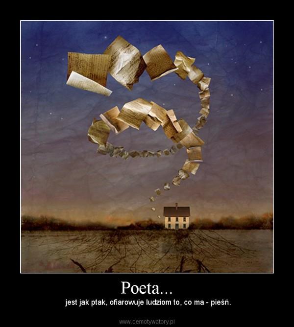 Poeta... – jest jak ptak, ofiarowuje ludziom to, co ma - pieśń.