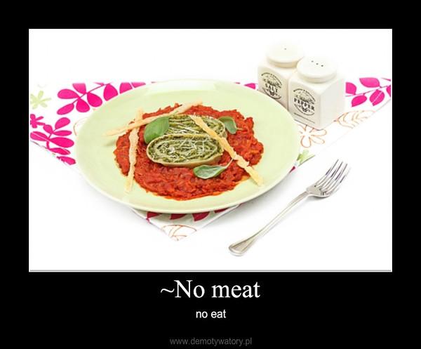 ~No meat – no eat