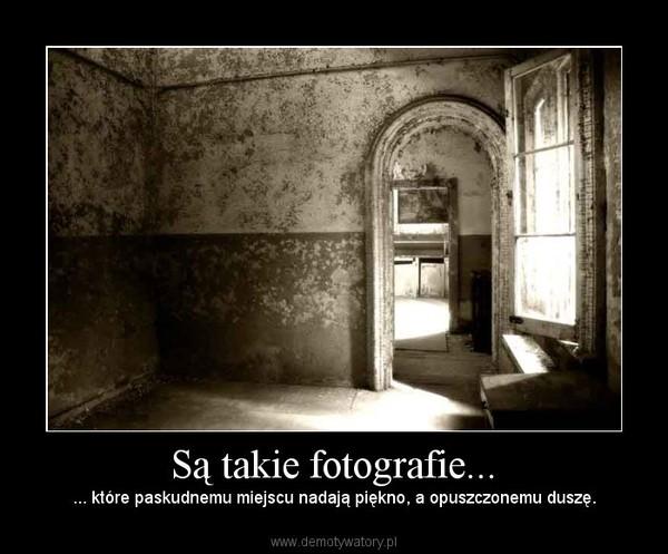 Są takie fotografie... – ... które paskudnemu miejscu nadają piękno, a opuszczonemu duszę.