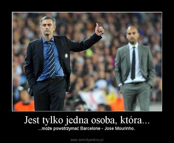 Jest tylko jedna osoba, która... – ...może powstrzymać Barcelone - Jose Mourinho.