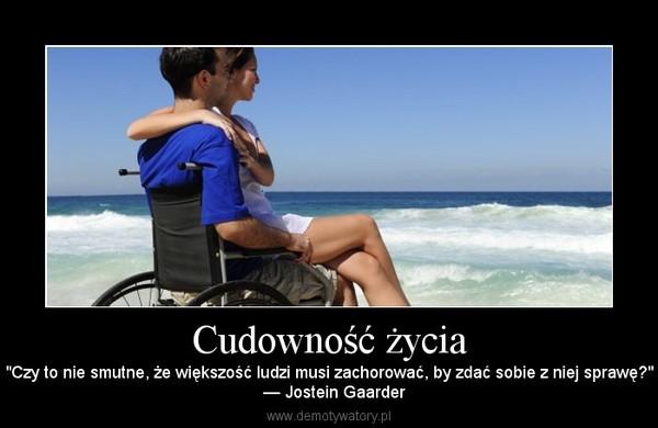 """Cudowność życia – """"Czy to nie smutne, że większość ludzi musi zachorować, by zdać sobie z niej sprawę?""""  — Jostein Gaarder"""