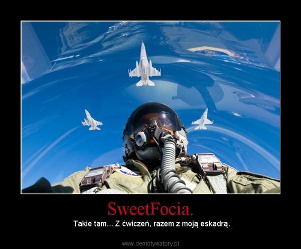 SweetFocia. – Takie tam... Z ćwiczeń, razem z moją eskadrą.
