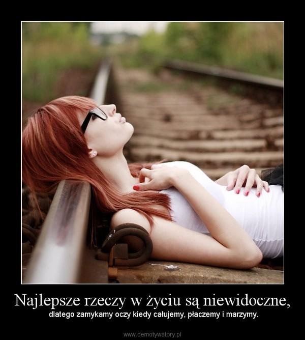 Najlepsze rzeczy w życiu są niewidoczne, – dlatego zamykamy oczy kiedy całujemy, płaczemy i marzymy.