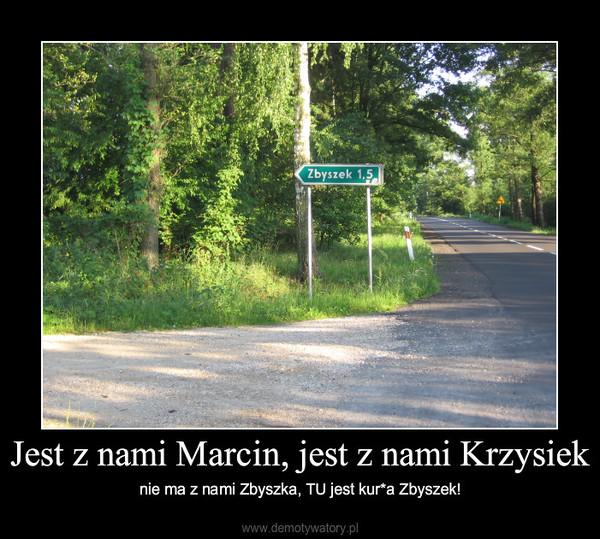 Jest z nami Marcin, jest z nami Krzysiek – nie ma z nami Zbyszka, TU jest kur*a Zbyszek!