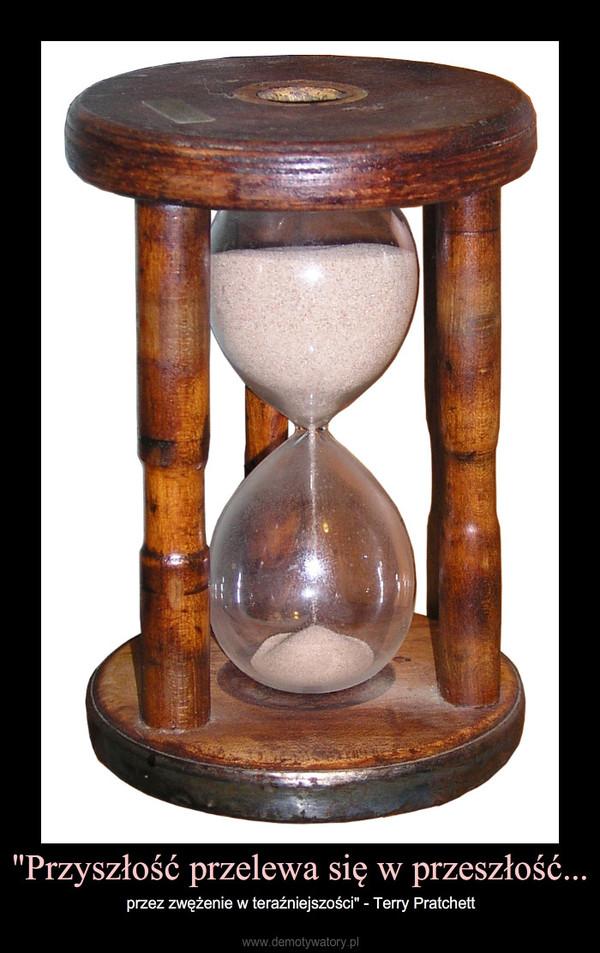"""""""Przyszłość przelewa się w przeszłość... – przez zwężenie w teraźniejszości"""" - Terry Pratchett"""
