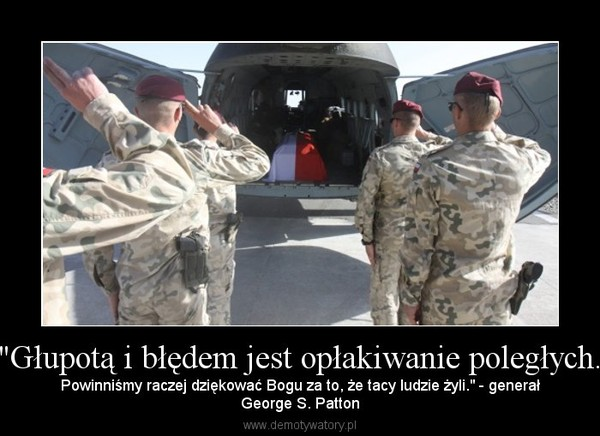 """""""Głupotą i błędem jest opłakiwanie poległych. – Powinniśmy raczej dziękować Bogu za to, że tacy ludzie żyli."""" - generałGeorge S. Patton"""