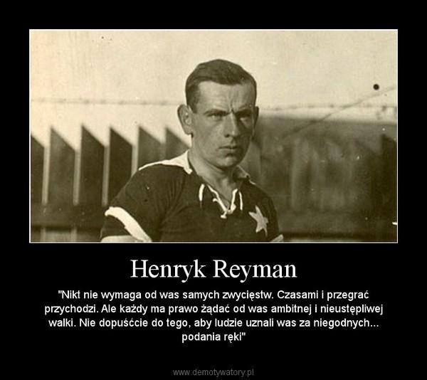 """Henryk Reyman – """"Nikt nie wymaga od was samych zwycięstw. Czasami i przegrać przychodzi. Ale każdy ma prawo żądać od was ambitnej i nieustępliwej walki. Nie dopuśćcie do tego, aby ludzie uznali was za niegodnych... podania ręki"""""""