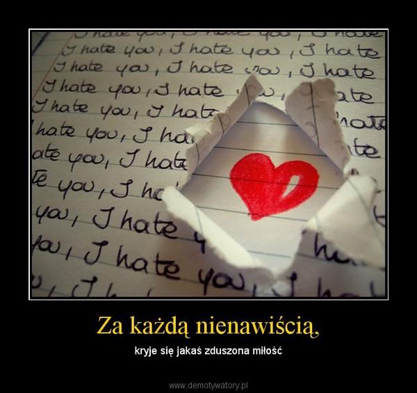 Za każdą nienawiścią, – kryje się jakaś zduszona miłość