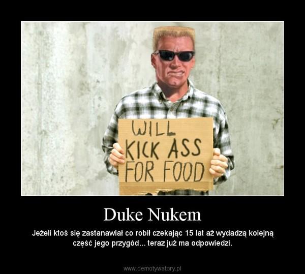 Duke Nukem – Jeżeli ktoś się zastanawiał co robił czekając 15 lat aż wydadzą kolejną część jego przygód... teraz już ma odpowiedzi.